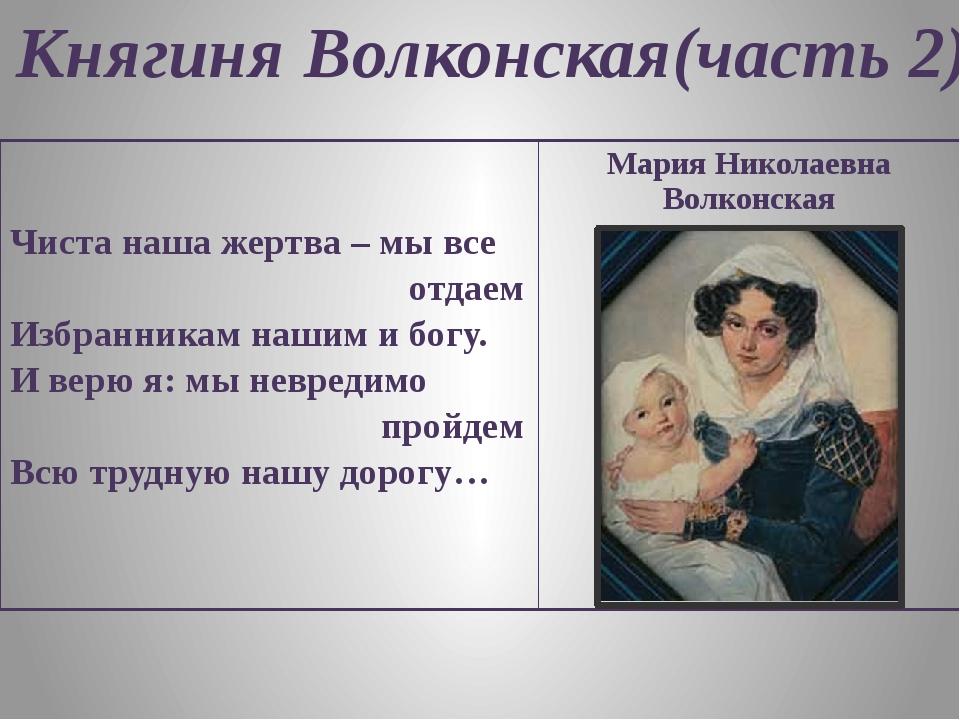 Княгиня Волконская(часть 2) Чиста наша жертва – мы все отдаем Избранникам наш...
