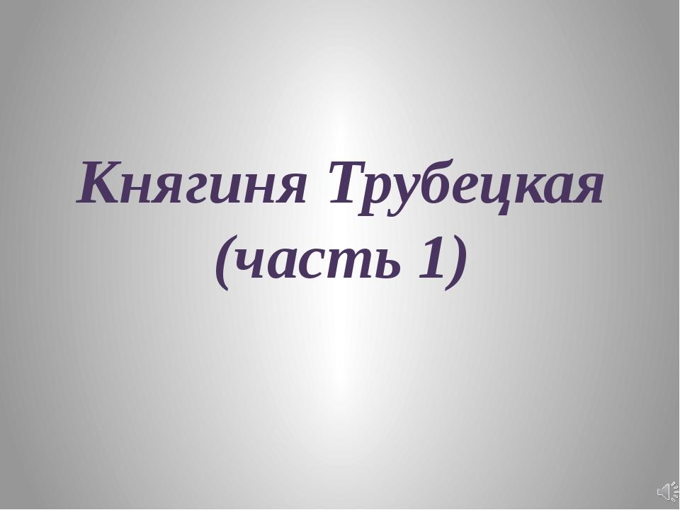 Княгиня Трубецкая (часть 1)