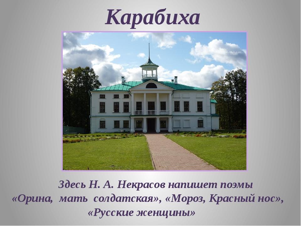 Карабиха Здесь Н. А. Некрасов напишет поэмы «Орина, мать солдатская», «Мороз...