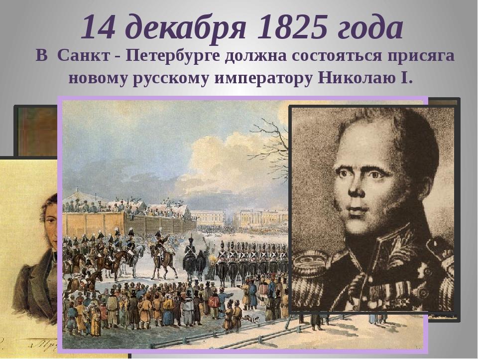 14 декабря 1825 года В Санкт - Петербурге должна состояться присяга новому ру...