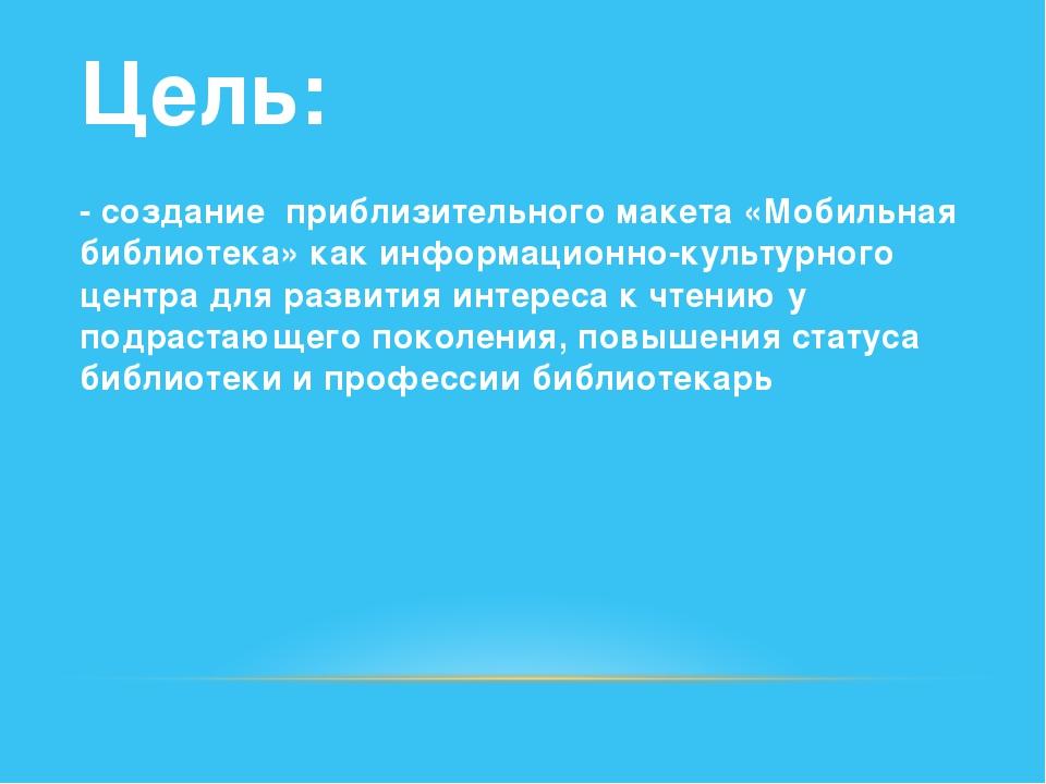 Цель: - создание  приблизительного макета «Мобильная библиотека» как информа...