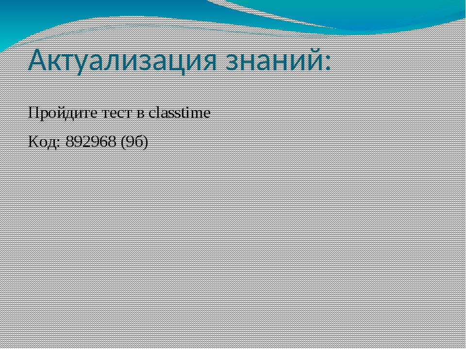 Актуализация знаний: Пройдите тест в classtime Код: 892968 (9б)