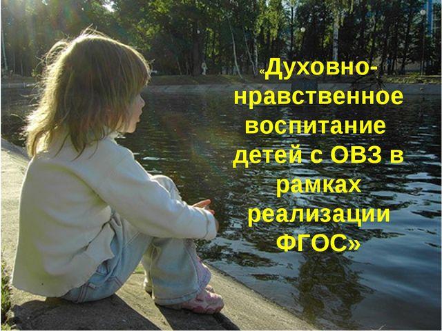 «Духовно-нравственное воспитание детей с ОВЗ в рамках реализации ФГОС»