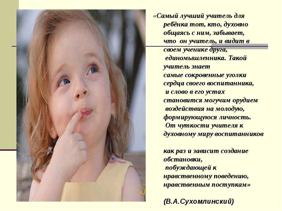«Самый лучший учитель для ребёнка тот, кто, духовно общаясь с ним, забывает,...