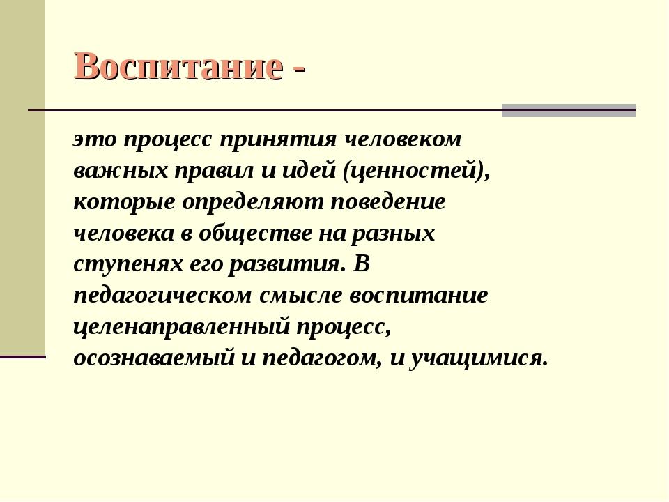 Воспитание - это процесс принятия человеком важных правил и идей (ценностей),...