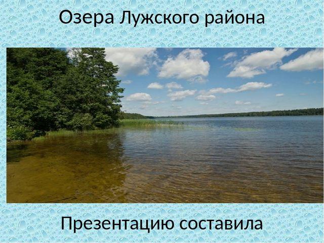Озера Лужского района Презентацию составила учитель начальных классов Лужской.