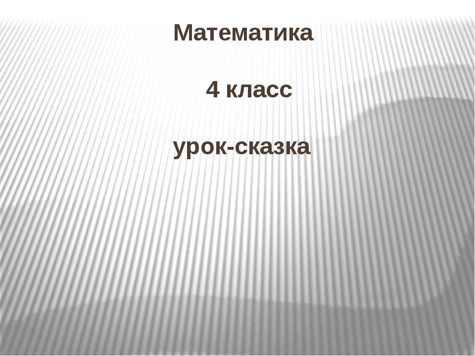 Математика 4 класс урок-сказка