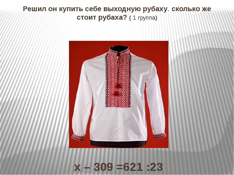 Решил он купить себе выходную рубаху. сколько же стоит рубаха? ( 1 группа) х...