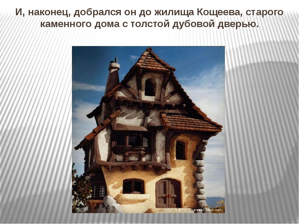 И, наконец, добрался он до жилища Кощеева, старого каменного дома с толстой д...