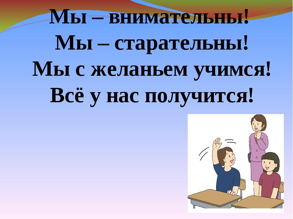 Мы – внимательны! Мы – старательны! Мы с желаньем учимся! Всё у нас получится!