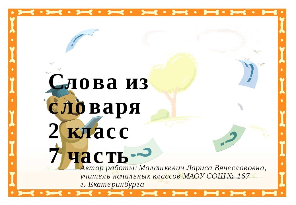 Слова из словаря 2 класс 7 часть Автор работы: Малашкевич Лариса Вячеславовна...