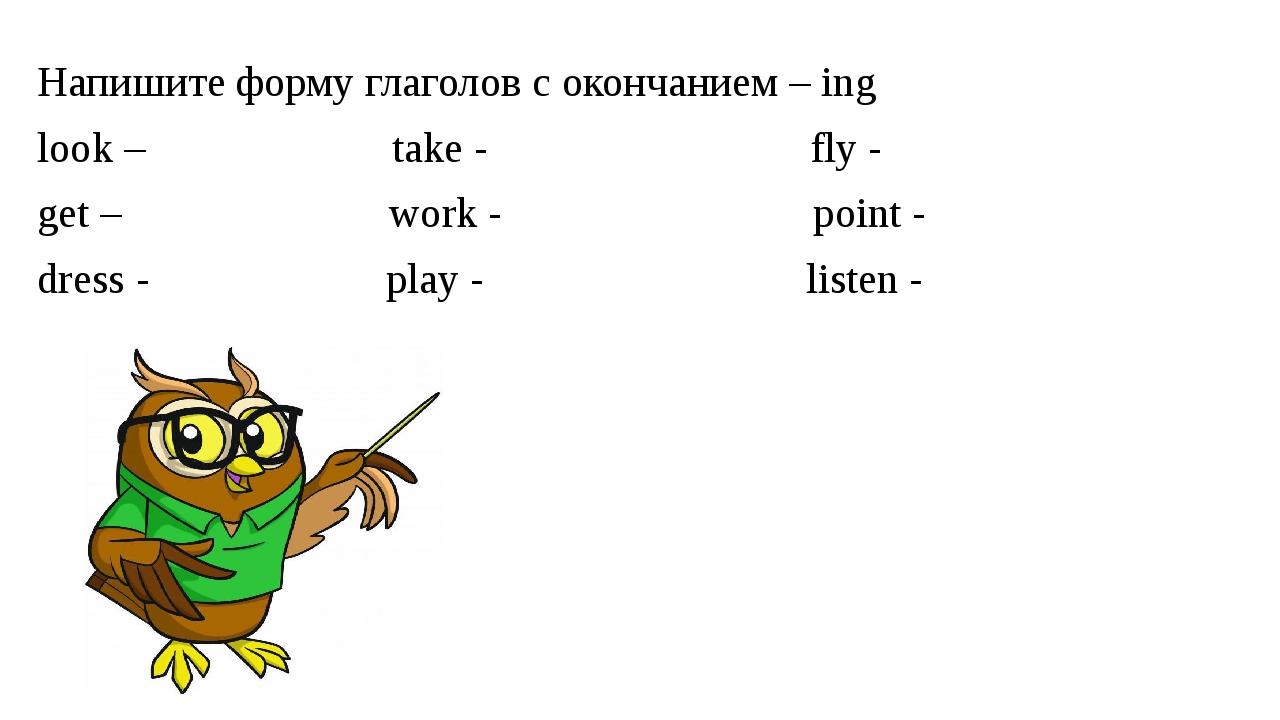 Напишите форму глаголов с окончанием – ing look – take - fly - get – work - p...