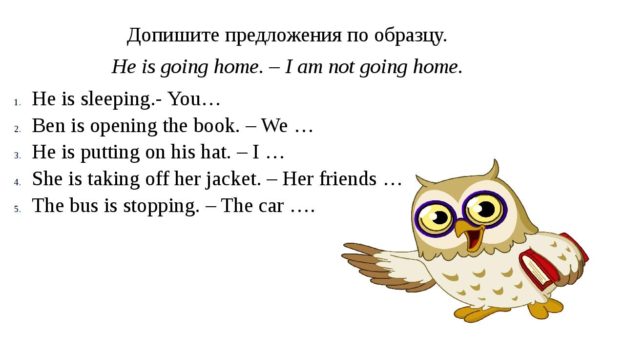 Допишите предложения по образцу. He is going home. – I am not going home. He...