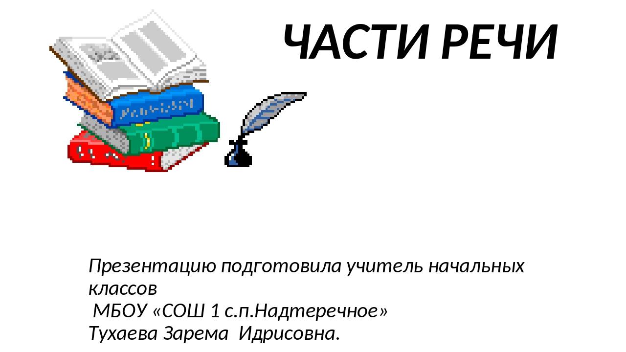 ЧАСТИ РЕЧИ Презентацию подготовила учитель начальных классов МБОУ «СОШ 1 с.п....