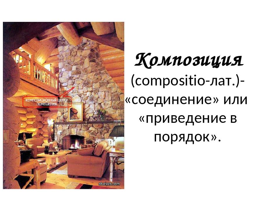 Композиция (сompositio-лат.)- «соединение» или «приведение в порядок».
