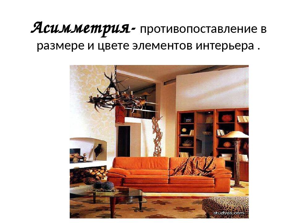 Асимметрия- противопоставление в размере и цвете элементов интерьера .