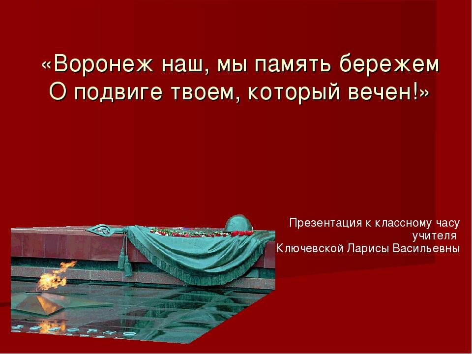 «Воронеж наш, мы память бережем О подвиге твоем, который вечен!» Презентация...