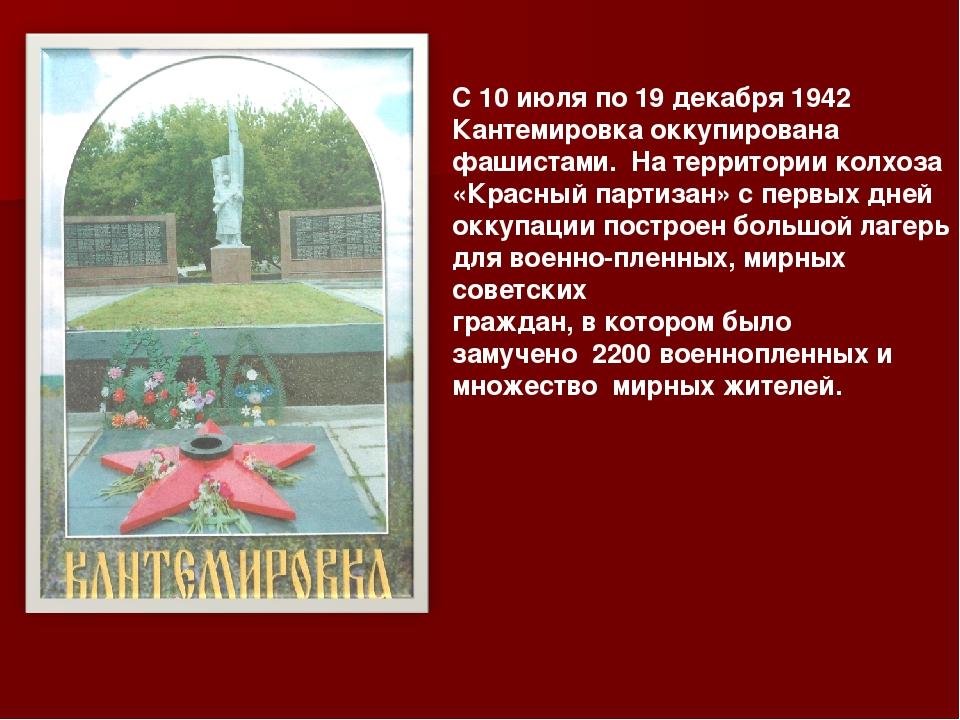 С 10 июля по 19 декабря 1942 Кантемировка оккупирована фашистами. На территор...
