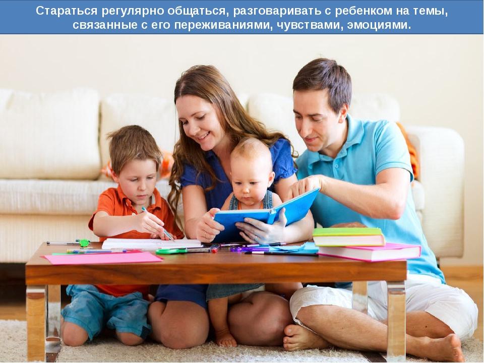 Стараться регулярно общаться, разговаривать с ребенком на темы, связанные с е...