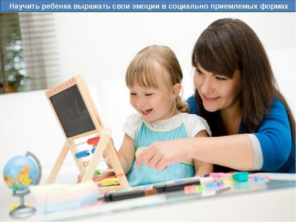 Научить ребенка выражать свои эмоции в социально приемлемых формах