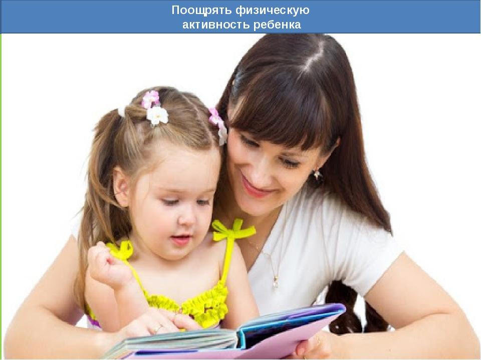Поощрять физическую активность ребенка