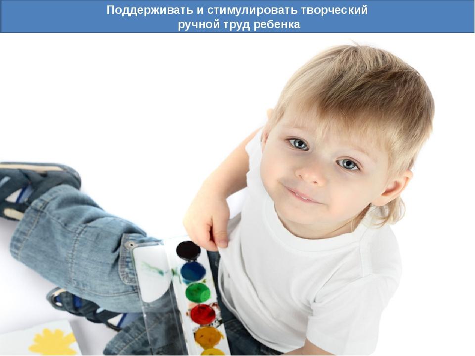 Поддерживать и стимулировать творческий ручной труд ребенка