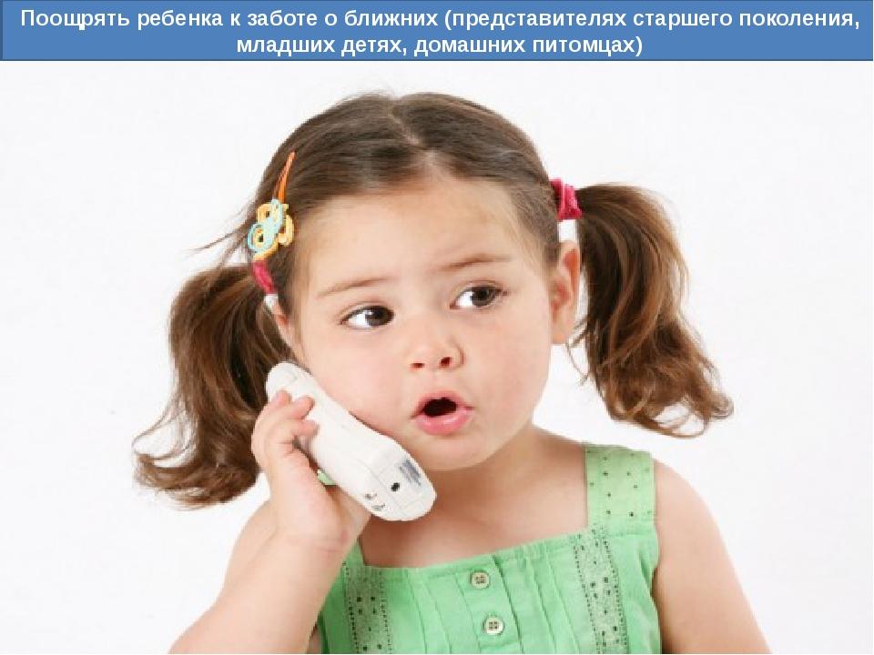 Поощрять ребенка к заботе о ближних (представителях старшего поколения, младш...