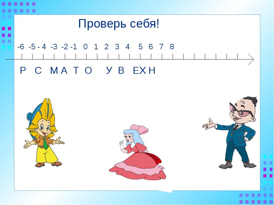 -6 -5 - 4 -3 -2 -1 0 1 2 3 4 5 6 7 8 Р С М А Т О У В ЕХ Н Проверь себя!