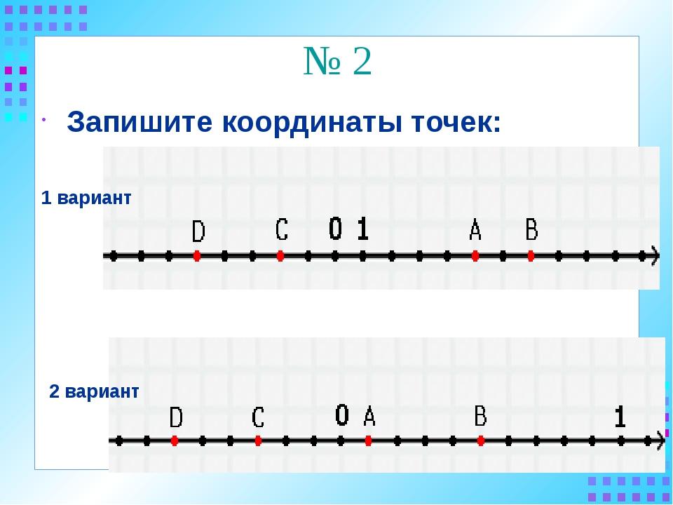 № 2 Запишите координаты точек: 1 вариант 2 вариант