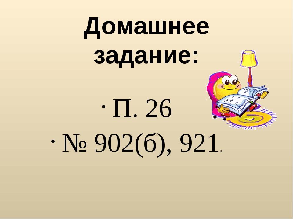 П. 26 № 902(б), 921. Домашнее задание: