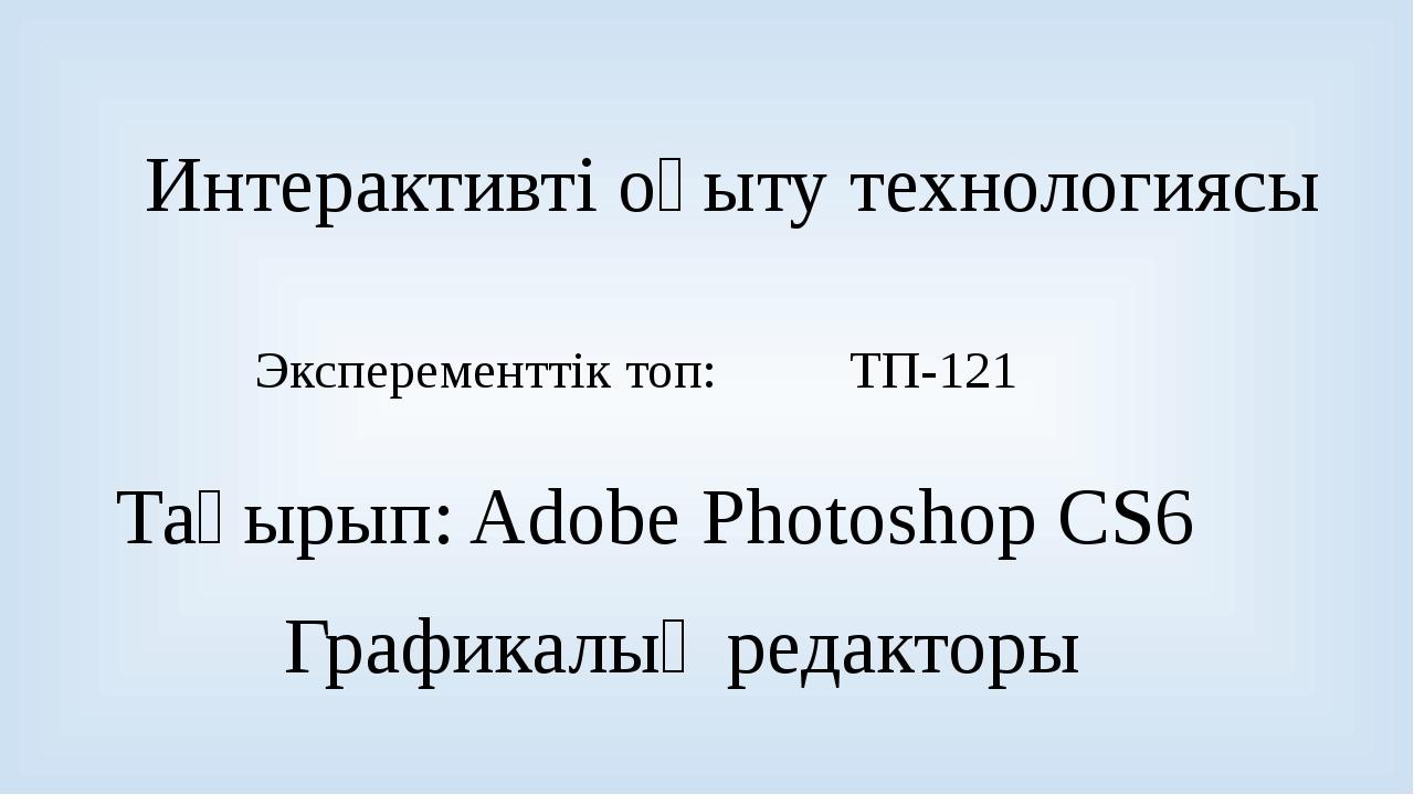 Интерактивті оқыту технологиясы Эксперементтік топ: ТП-121 Тақырып: Adobe Pho...