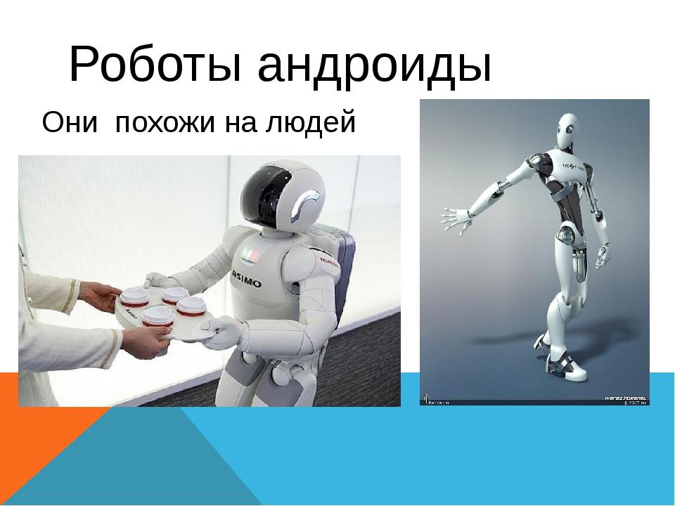 Роботы андроиды Они похожи на людей