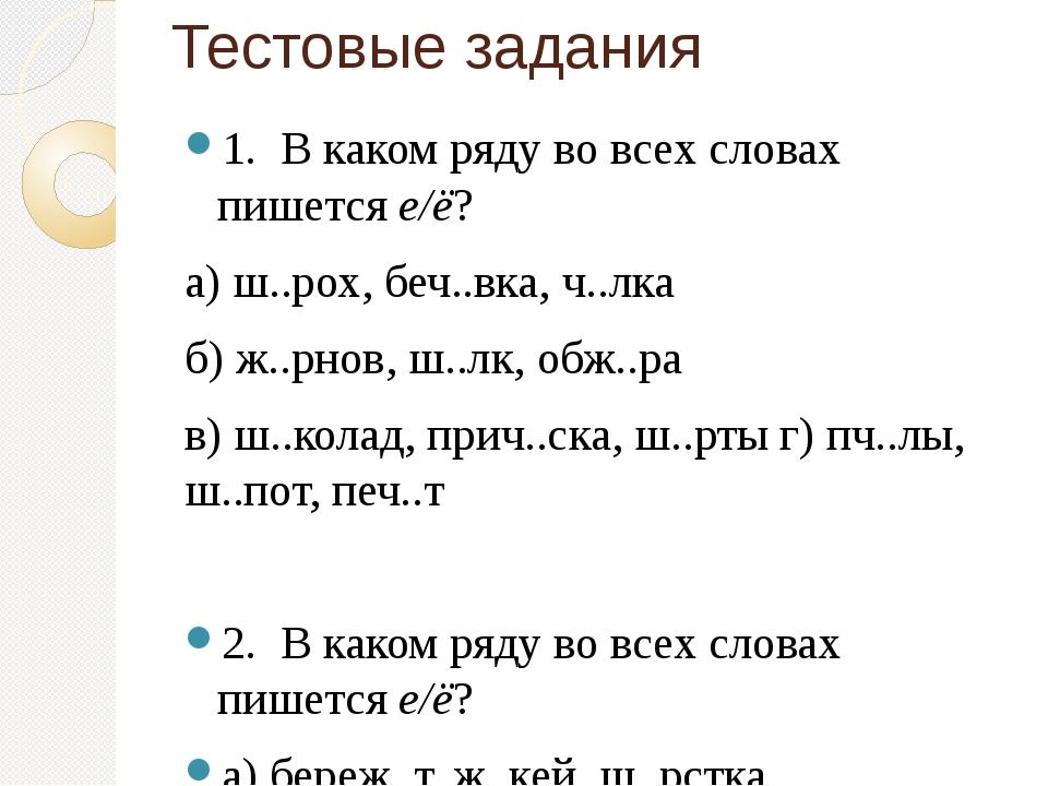 Тестовые задания 1. В каком ряду во всех словах пишется е/ё? а) ш..рох, беч.....