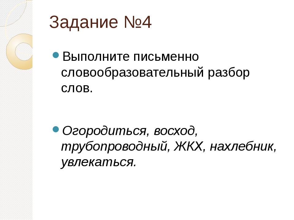 Задание №4 Выполните письменно словообразовательный разбор слов. Огородиться,...
