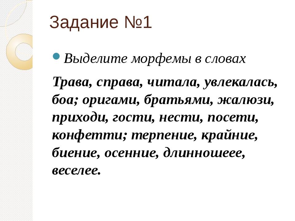 Задание №1 Выделите морфемы в словах Трава, справа, читала, увлекалась, боа;...