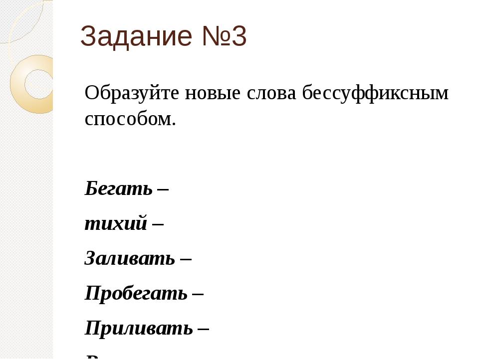 Задание №3 Образуйте новые слова бессуффиксным способом.  Бегать – тихий – З...