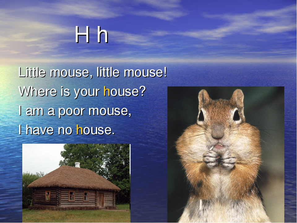 H h Little mouse, little mouse! Where is your house? I am a poor mouse, I ha...