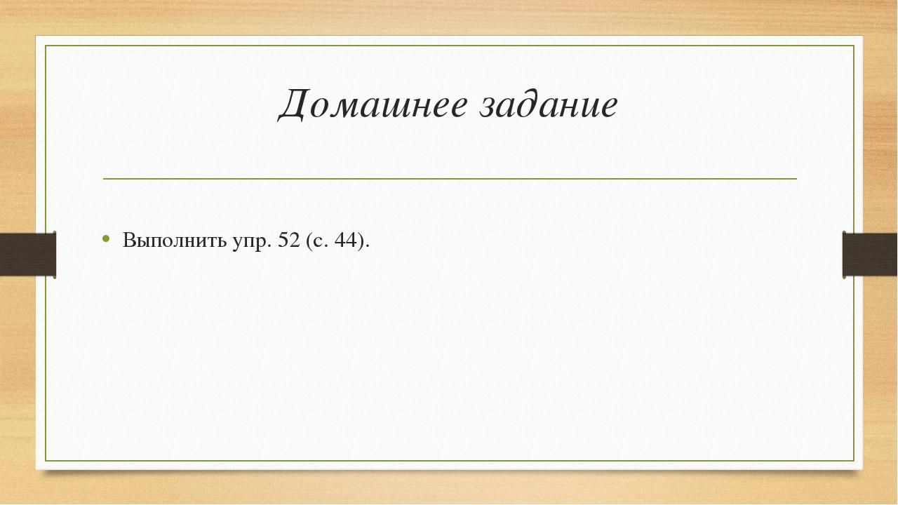 Домашнее задание Выполнить упр. 52 (с. 44).
