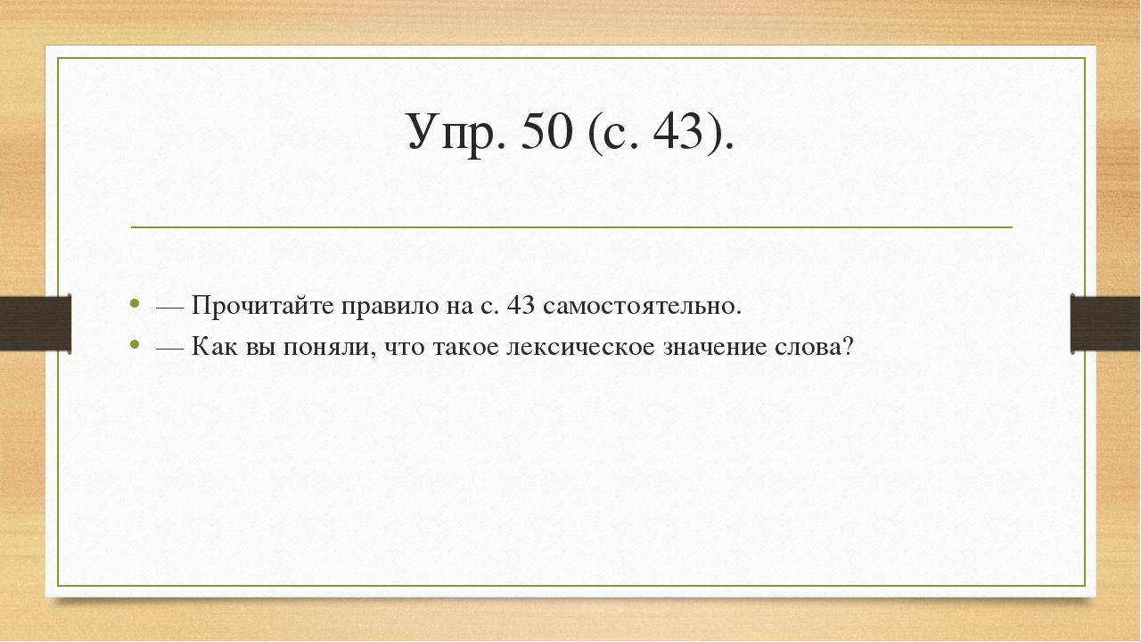 Упр. 50 (с. 43). — Прочитайте правило на с. 43 самостоятельно. — Как вы понял...