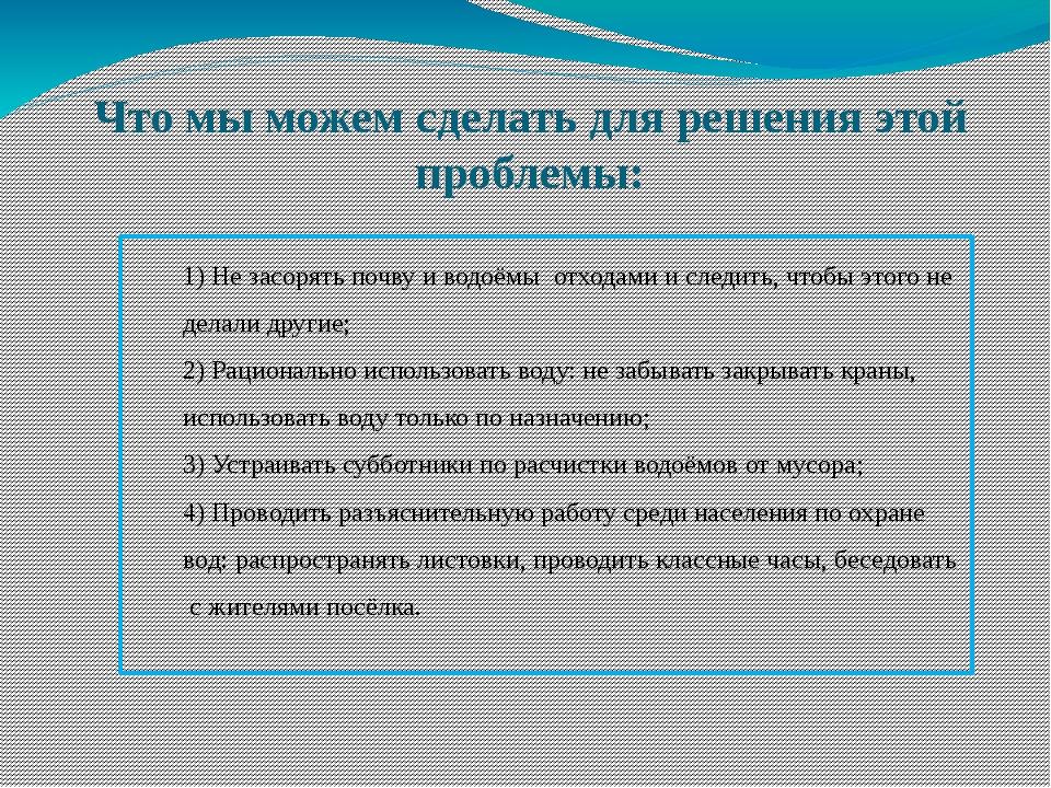 Что мы можем сделать для решения этой проблемы: 1) Не засорять почву и водоём...