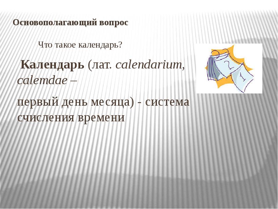 Основополагающий вопрос Что такое календарь? Календарь (лат. calendarium, ca...