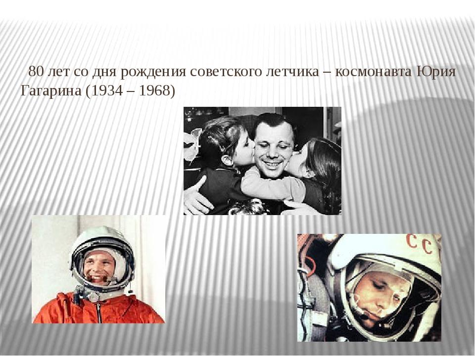 80 лет со дня рождения советского летчика – космонавта Юрия Гагарина (1934 –...