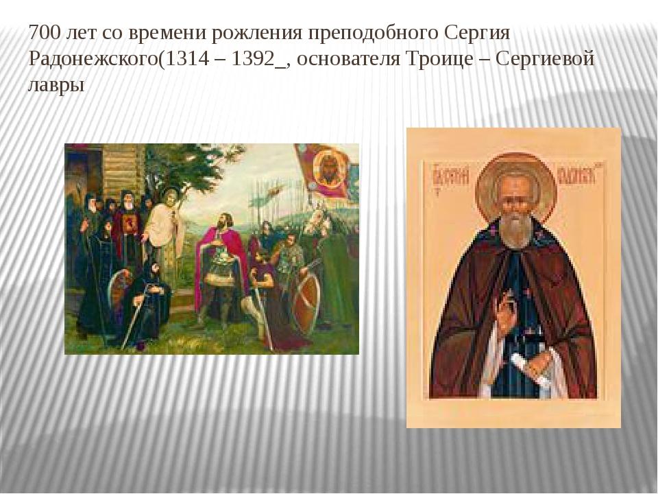 700 лет со времени рожления преподобного Сергия Радонежского(1314 – 1392_, ос...