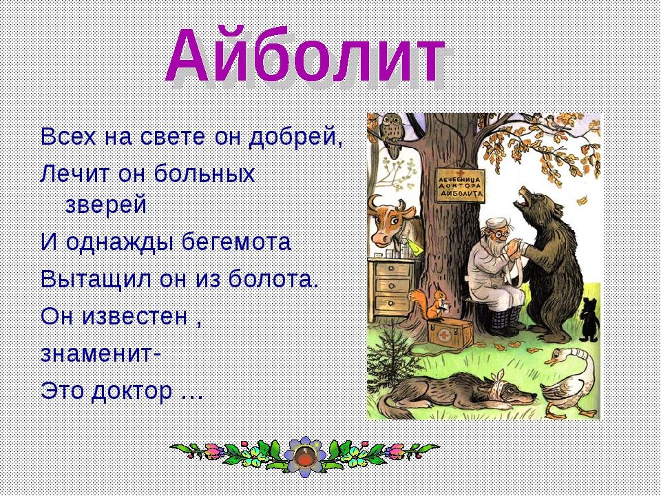Всех на свете он добрей, Лечит он больных зверей И однажды бегемота Вытащил о...