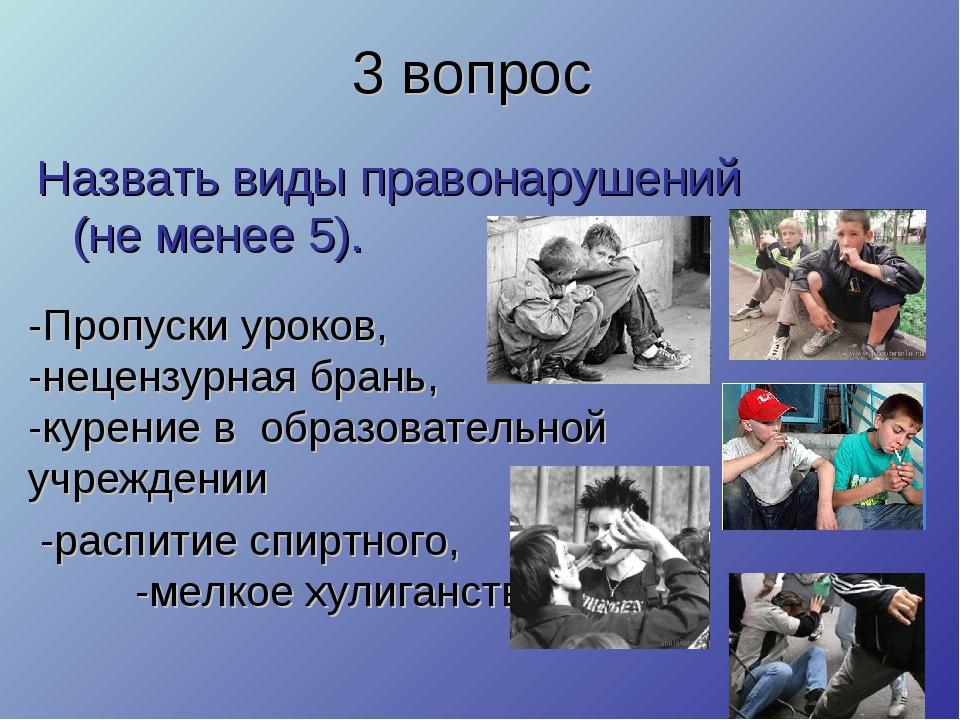 3 вопрос Назвать виды правонарушений (не менее 5). -Пропуски уроков, -нецензу...