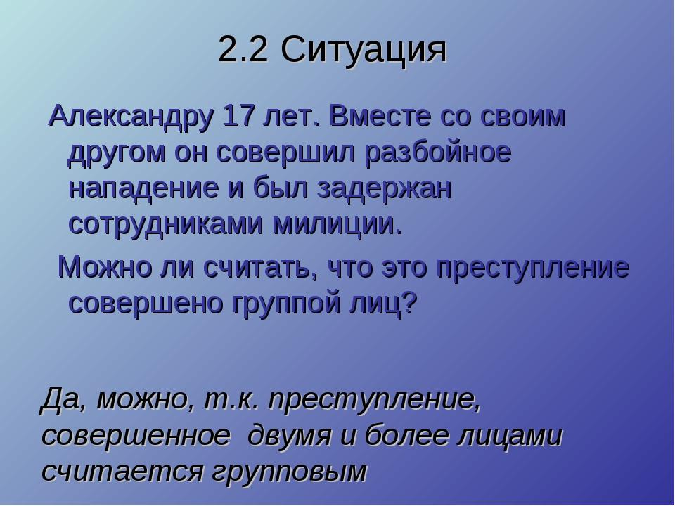 2.2 Ситуация Александру 17 лет. Вместе со своим другом он совершил разбойное...
