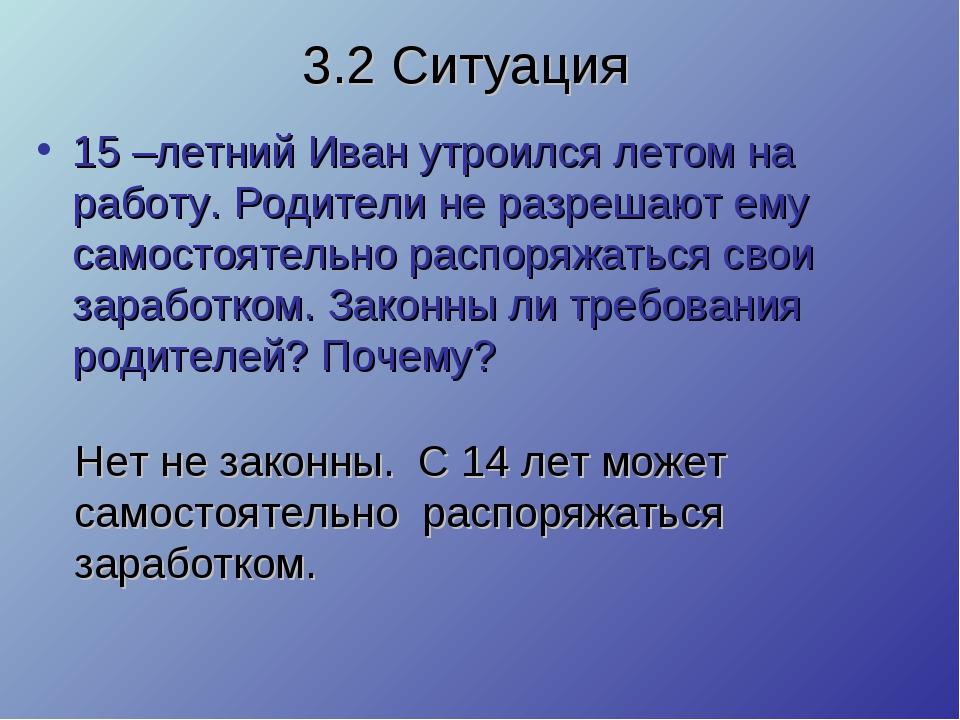 3.2 Ситуация 15 –летний Иван утроился летом на работу. Родители не разрешают...