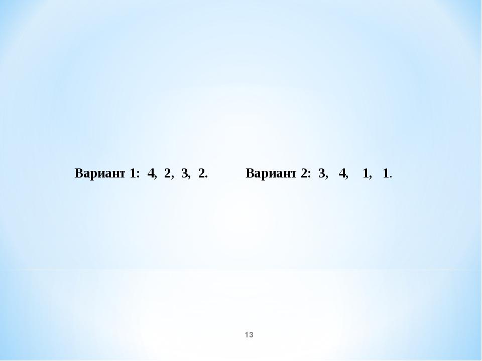 * Вариант 1: 4, 2, 3, 2. Вариант 2: 3, 4, 1, 1.