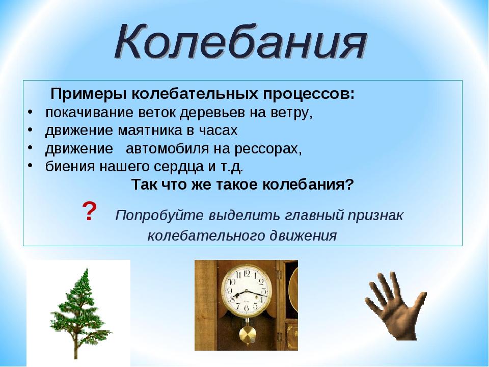 Примеры колебательных процессов: покачивание веток деревьев на ветру, движен...