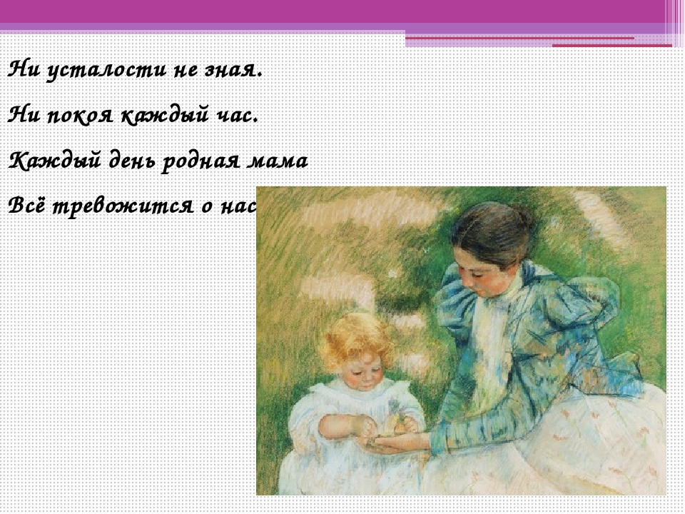 Ни усталости не зная. Ни покоя каждый час. Каждый день родная мама Всё тревож...